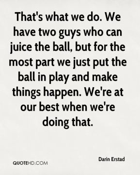 That's what we do. We have two guys who can juice the ball, but for the most part we just put the ball in play and make things happen. We're at our best when we're doing that.