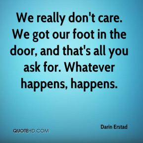 We really don't care. We got our foot in the door, and that's all you ask for. Whatever happens, happens.