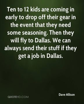 Dave Allison - Ten to 12 kids are coming in early to drop off their gear in the event that they need some seasoning. Then they will fly to Dallas. We can always send their stuff if they get a job in Dallas.