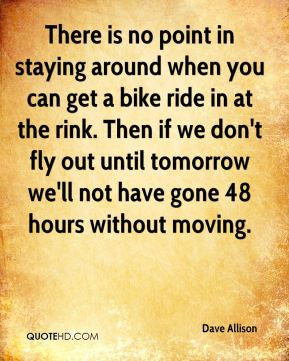 Dave Allison - There is no point in staying around when you can get a bike ride in at the rink. Then if we don't fly out until tomorrow we'll not have gone 48 hours without moving.