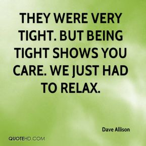 Dave Allison - They were very tight. But being tight shows you care. We just had to relax.