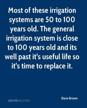 Dave Brown - Most of these irrigation systems are 50 to 100 years old. The general irrigation system is close to 100 years old and its well past it's useful life so it's time to replace it.