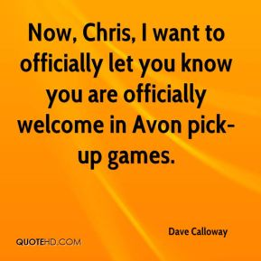 Dave Calloway - Now, Chris, I want to officially let you know you are officially welcome in Avon pick-up games.