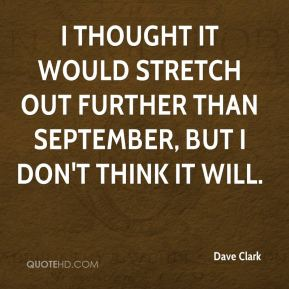 Dave Clark - I thought it would stretch out further than September, but I don't think it will.
