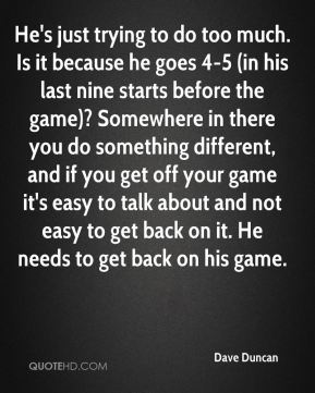 Dave Duncan - He's just trying to do too much. Is it because he goes 4-5 (in his last nine starts before the game)? Somewhere in there you do something different, and if you get off your game it's easy to talk about and not easy to get back on it. He needs to get back on his game.