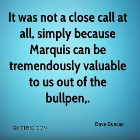 Dave Duncan - It was not a close call at all, simply because Marquis can be tremendously valuable to us out of the bullpen.