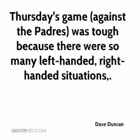 Dave Duncan - Thursday's game (against the Padres) was tough because there were so many left-handed, right-handed situations.