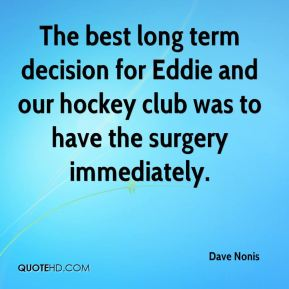 The best long term decision for Eddie and our hockey club was to have the surgery immediately.