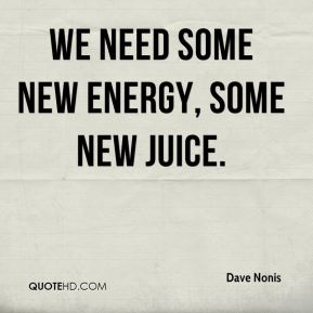We need some new energy, some new juice.