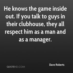 Dave Roberts - He knows the game inside out. If you talk to guys in their clubhouse, they all respect him as a man and as a manager.