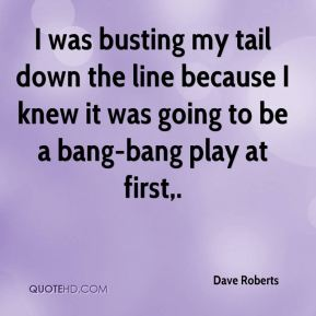 Dave Roberts - I was busting my tail down the line because I knew it was going to be a bang-bang play at first.