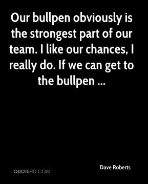 Dave Roberts - Our bullpen obviously is the strongest part of our team. I like our chances, I really do. If we can get to the bullpen ...