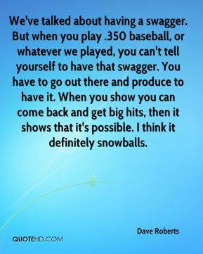 Dave Roberts - We've talked about having a swagger. But when you play .350 baseball, or whatever we played, you can't tell yourself to have that swagger. You have to go out there and produce to have it. When you show you can come back and get big hits, then it shows that it's possible. I think it definitely snowballs.