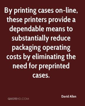 David Allen - By printing cases on-line, these printers provide a dependable means to substantially reduce packaging operating costs by eliminating the need for preprinted cases.