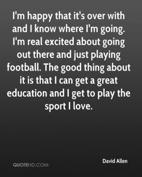 I'm happy that it's over with and I know where I'm going. I'm real excited about going out there and just playing football. The good thing about it is that I can get a great education and I get to play the sport I love.