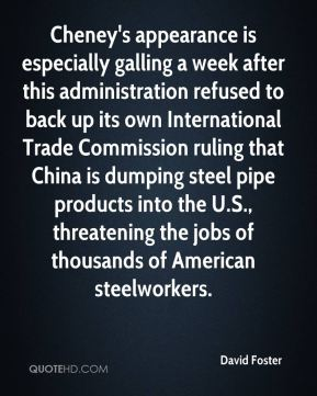 David Foster - Cheney's appearance is especially galling a week after this administration refused to back up its own International Trade Commission ruling that China is dumping steel pipe products into the U.S., threatening the jobs of thousands of American steelworkers.