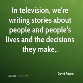 David Foster - In television, we're writing stories about people and people's lives and the decisions they make.