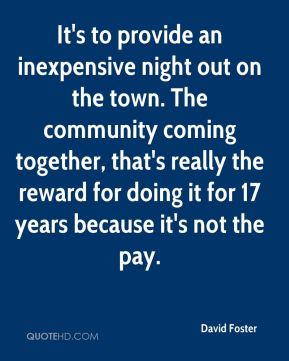 David Foster - It's to provide an inexpensive night out on the town. The community coming together, that's really the reward for doing it for 17 years because it's not the pay.