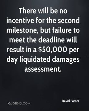 David Foster - There will be no incentive for the second milestone, but failure to meet the deadline will result in a $50,000 per day liquidated damages assessment.