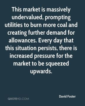 David Foster - This market is massively undervalued, prompting utilities to burn more coal and creating further demand for allowances. Every day that this situation persists, there is increased pressure for the market to be squeezed upwards.