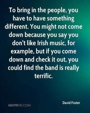 To bring in the people, you have to have something different. You might not come down because you say you don't like Irish music, for example, but if you come down and check it out, you could find the band is really terrific.