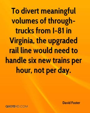 David Foster - To divert meaningful volumes of through-trucks from I-81 in Virginia, the upgraded rail line would need to handle six new trains per hour, not per day.