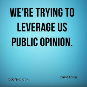 David Foster - We're trying to leverage US public opinion.