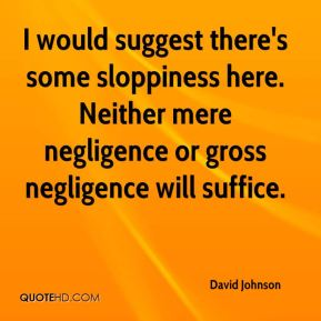 David Johnson - I would suggest there's some sloppiness here. Neither mere negligence or gross negligence will suffice.