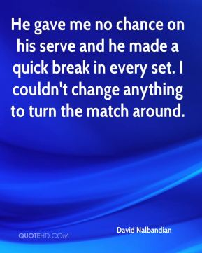 David Nalbandian - He gave me no chance on his serve and he made a quick break in every set. I couldn't change anything to turn the match around.