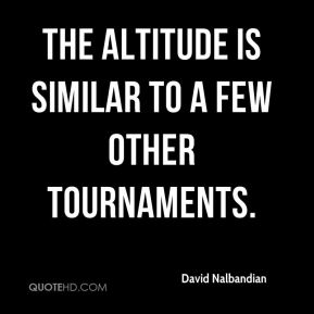 David Nalbandian - The altitude is similar to a few other tournaments.