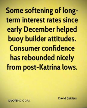 David Seiders - Some softening of long-term interest rates since early December helped buoy builder attitudes. Consumer confidence has rebounded nicely from post-Katrina lows.