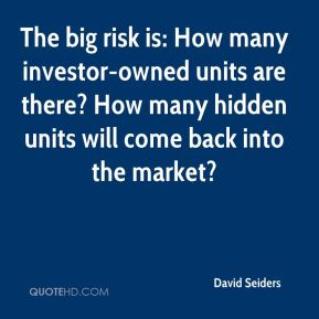 David Seiders - The big risk is: How many investor-owned units are there? How many hidden units will come back into the market?