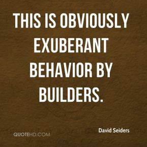 David Seiders - This is obviously exuberant behavior by builders.