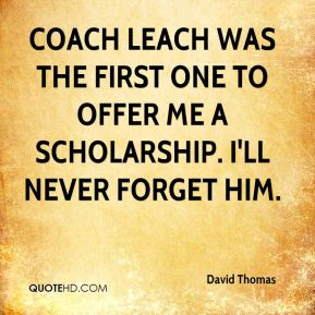 Coach Leach was the first one to offer me a scholarship. I'll never forget him.
