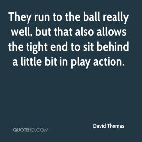 David Thomas - They run to the ball really well, but that also allows the tight end to sit behind a little bit in play action.
