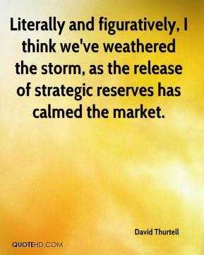David Thurtell - Literally and figuratively, I think we've weathered the storm, as the release of strategic reserves has calmed the market.