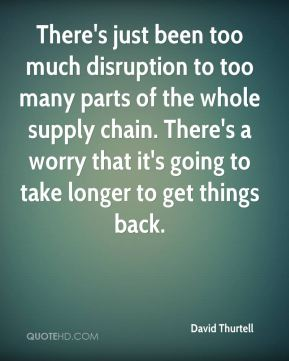 There's just been too much disruption to too many parts of the whole supply chain. There's a worry that it's going to take longer to get things back.