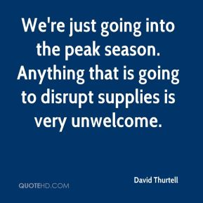 David Thurtell - We're just going into the peak season. Anything that is going to disrupt supplies is very unwelcome.