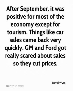 David Wyss - After September, it was positive for most of the economy except for tourism. Things like car sales came back very quickly. GM and Ford got really scared about sales so they cut prices.