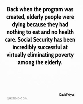 Back when the program was created, elderly people were dying because they had nothing to eat and no health care. Social Security has been incredibly successful at virtually eliminating poverty among the elderly.