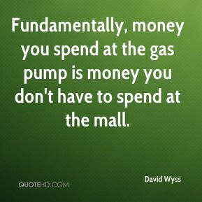 David Wyss - Fundamentally, money you spend at the gas pump is money you don't have to spend at the mall.