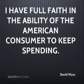 I have full faith in the ability of the American consumer to keep spending.