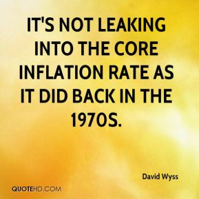 David Wyss - It's not leaking into the core inflation rate as it did back in the 1970s.