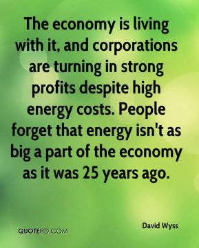 The economy is living with it, and corporations are turning in strong profits despite high energy costs. People forget that energy isn't as big a part of the economy as it was 25 years ago.