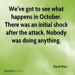 David Wyss - We've got to see what happens in October. There was an initial shock after the attack. Nobody was doing anything.