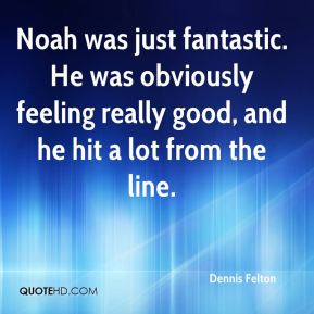 Noah was just fantastic. He was obviously feeling really good, and he hit a lot from the line.