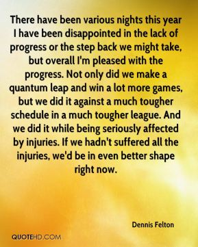 Dennis Felton - There have been various nights this year I have been disappointed in the lack of progress or the step back we might take, but overall I'm pleased with the progress. Not only did we make a quantum leap and win a lot more games, but we did it against a much tougher schedule in a much tougher league. And we did it while being seriously affected by injuries. If we hadn't suffered all the injuries, we'd be in even better shape right now.