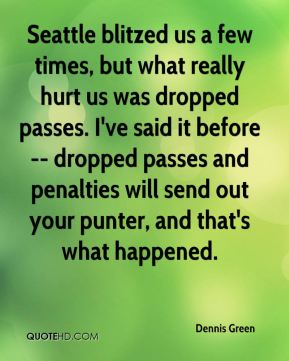 Dennis Green - Seattle blitzed us a few times, but what really hurt us was dropped passes. I've said it before -- dropped passes and penalties will send out your punter, and that's what happened.