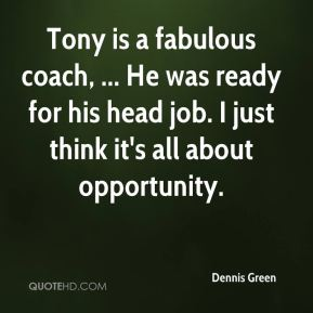 Dennis Green - Tony is a fabulous coach, ... He was ready for his head job. I just think it's all about opportunity.