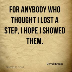 Derrick Brooks - For anybody who thought I lost a step, I hope I showed them.